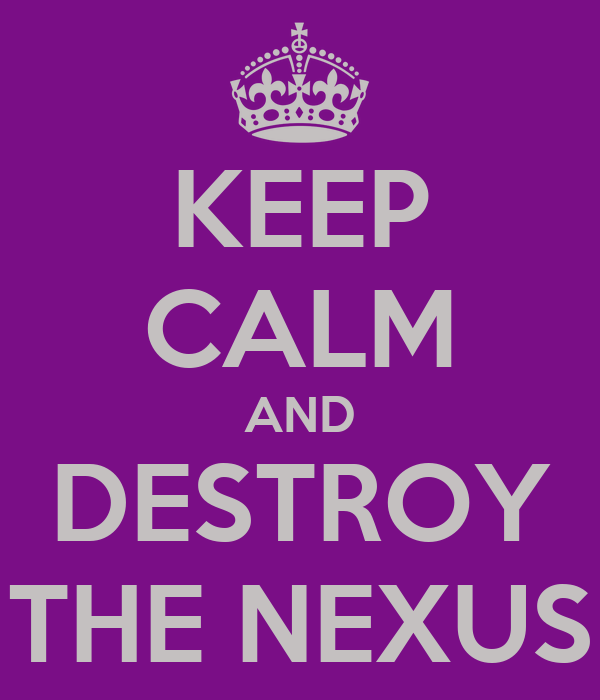 KEEP CALM AND DESTROY THE NEXUS