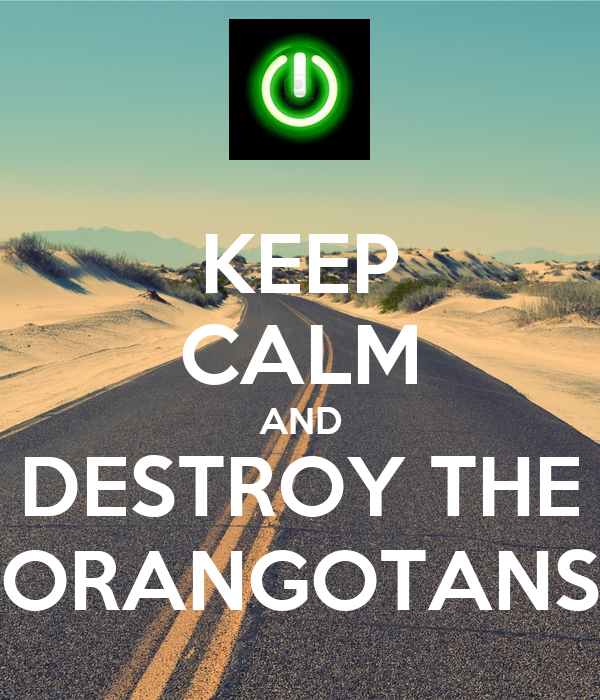 KEEP CALM AND DESTROY THE ORANGOTANS