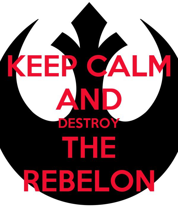 KEEP CALM AND DESTROY THE REBELON