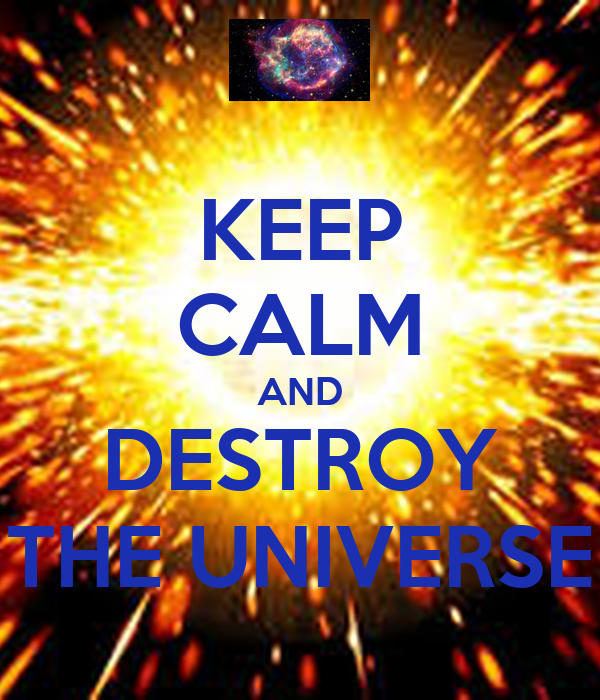 KEEP CALM AND DESTROY THE UNIVERSE