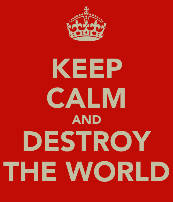 KEEP CALM AND DESTROY THE WORLD