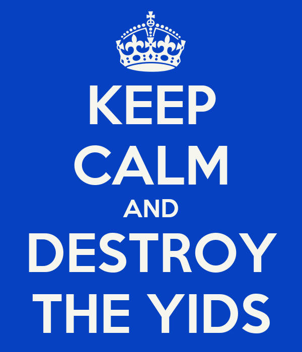 KEEP CALM AND DESTROY THE YIDS
