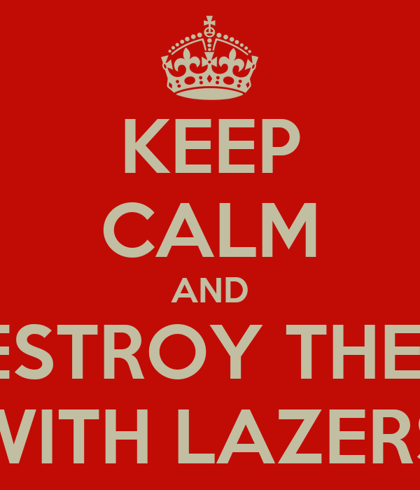 KEEP CALM AND DESTROY THEM  WITH LAZERS