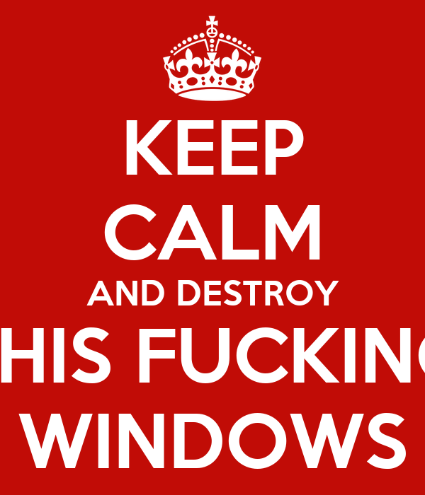 KEEP CALM AND DESTROY THIS FUCKING WINDOWS