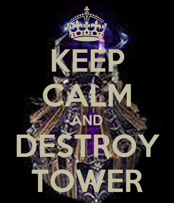 KEEP CALM AND DESTROY TOWER
