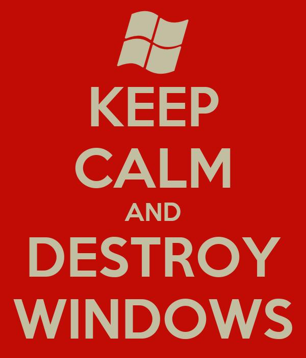 KEEP CALM AND DESTROY WINDOWS