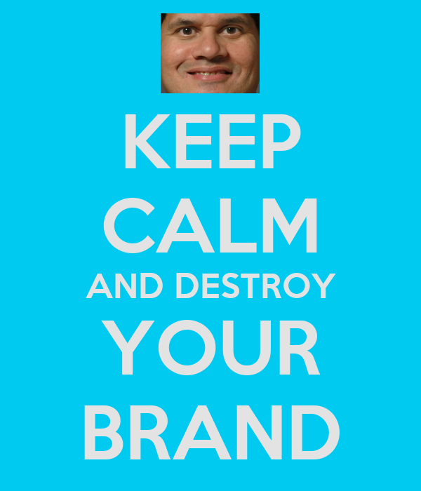 KEEP CALM AND DESTROY YOUR BRAND