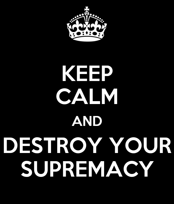 KEEP CALM AND DESTROY YOUR SUPREMACY