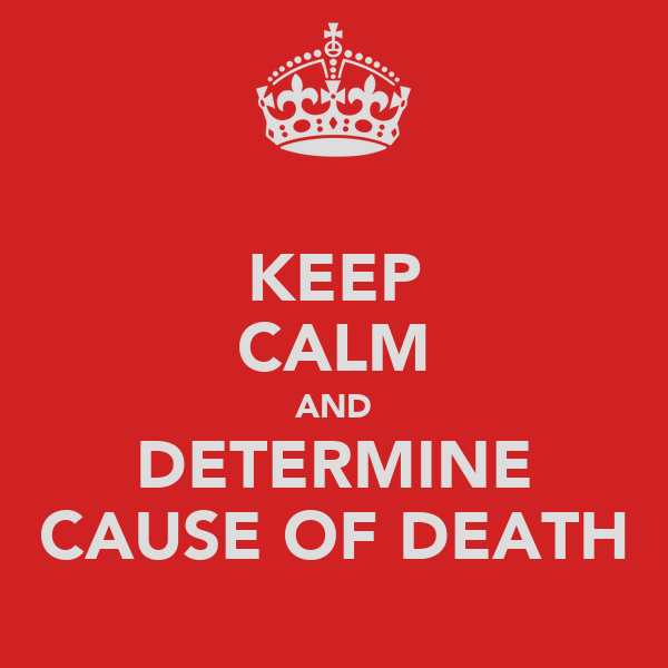 KEEP CALM AND DETERMINE CAUSE OF DEATH