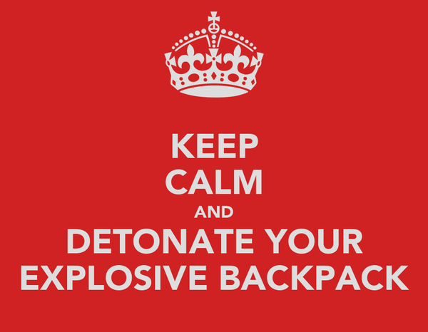 KEEP CALM AND DETONATE YOUR EXPLOSIVE BACKPACK