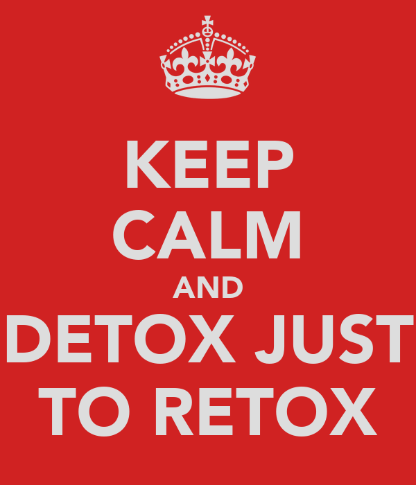 KEEP CALM AND DETOX JUST TO RETOX
