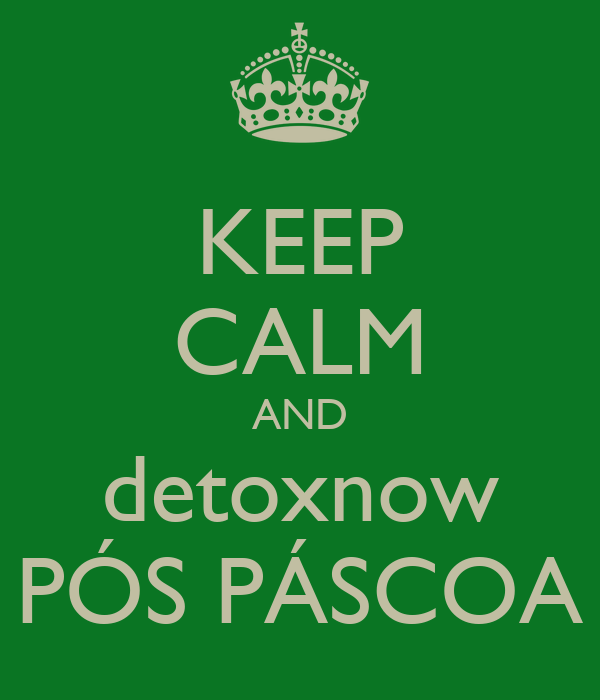 KEEP CALM AND detoxnow PÓS PÁSCOA