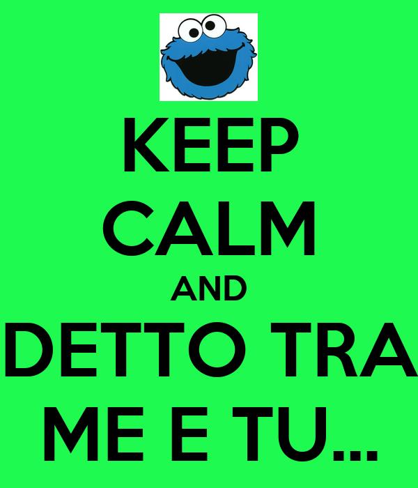 KEEP CALM AND DETTO TRA ME E TU...