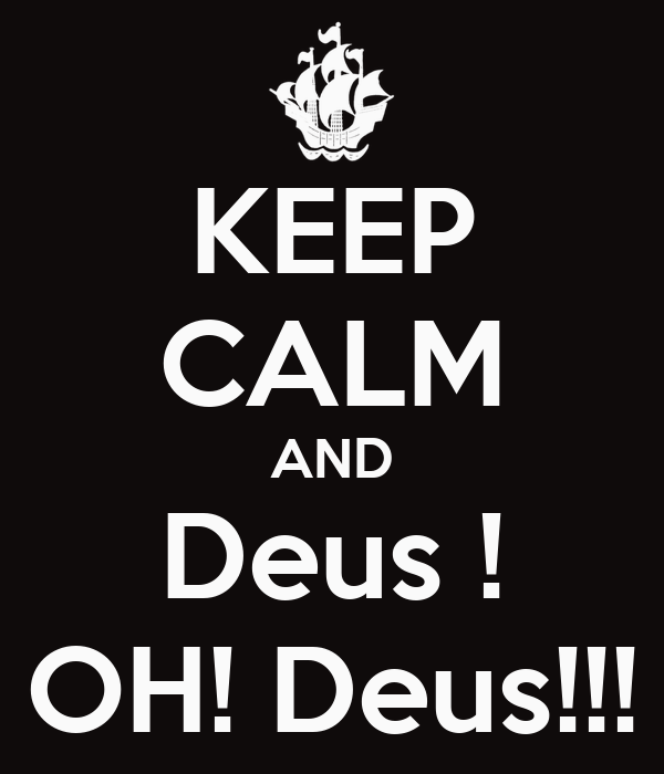 KEEP CALM AND Deus ! OH! Deus!!!