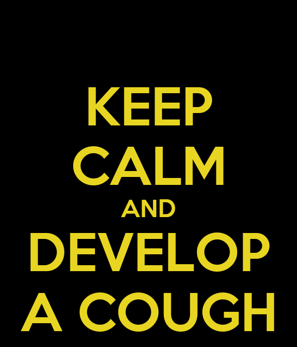 KEEP CALM AND DEVELOP A COUGH