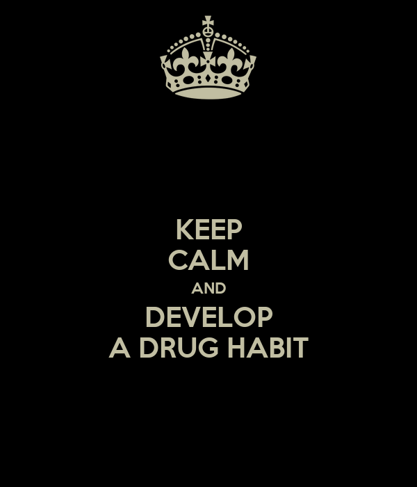 KEEP CALM AND DEVELOP A DRUG HABIT