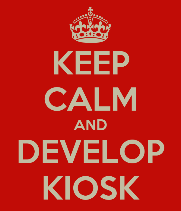KEEP CALM AND DEVELOP KIOSK