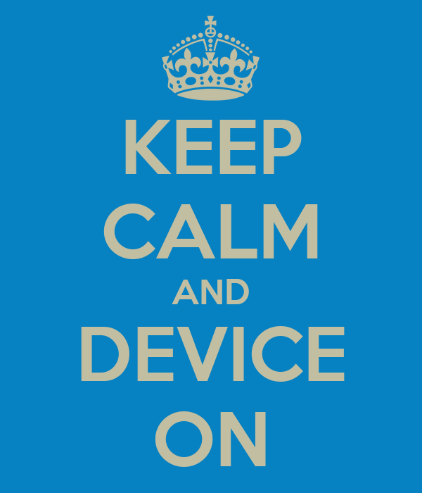 KEEP CALM AND DEVICE ON