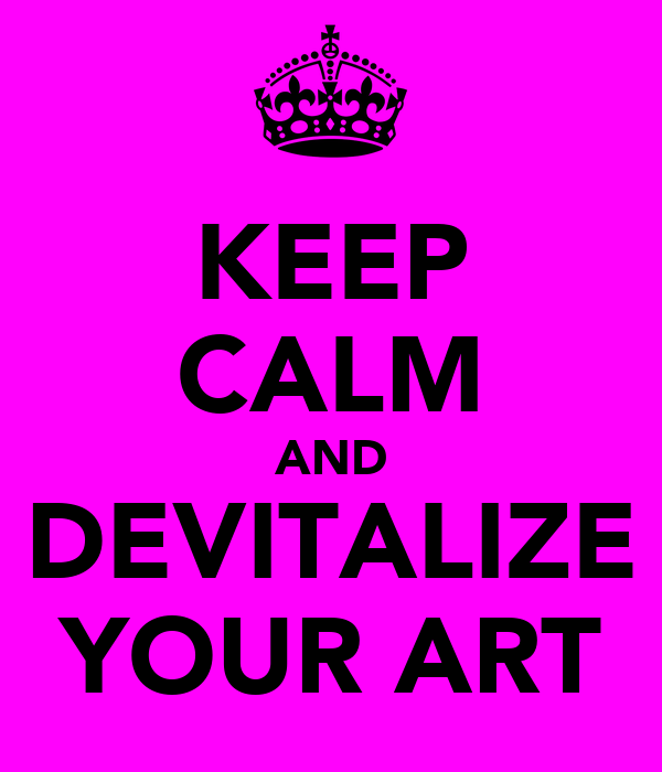 KEEP CALM AND DEVITALIZE YOUR ART