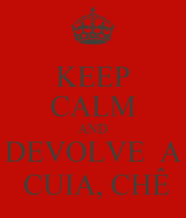 KEEP CALM AND DEVOLVE  A  CUIA, CHÊ