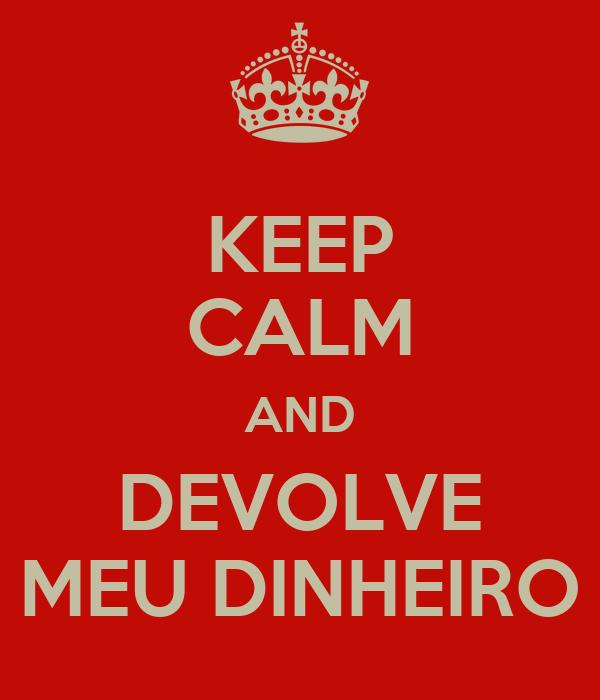 KEEP CALM AND DEVOLVE MEU DINHEIRO