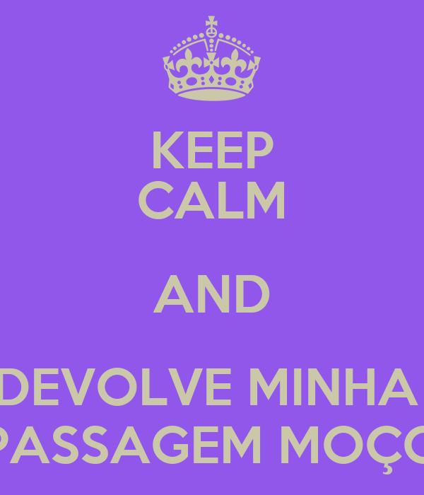 KEEP CALM AND DEVOLVE MINHA  PASSAGEM MOÇO
