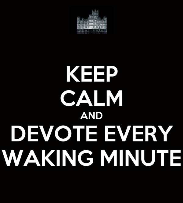 KEEP CALM AND DEVOTE EVERY WAKING MINUTE