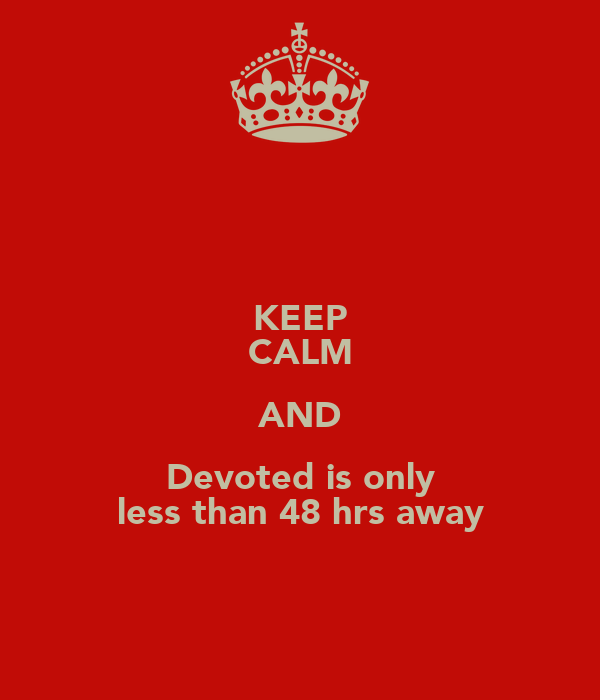KEEP CALM AND Devoted is only less than 48 hrs away