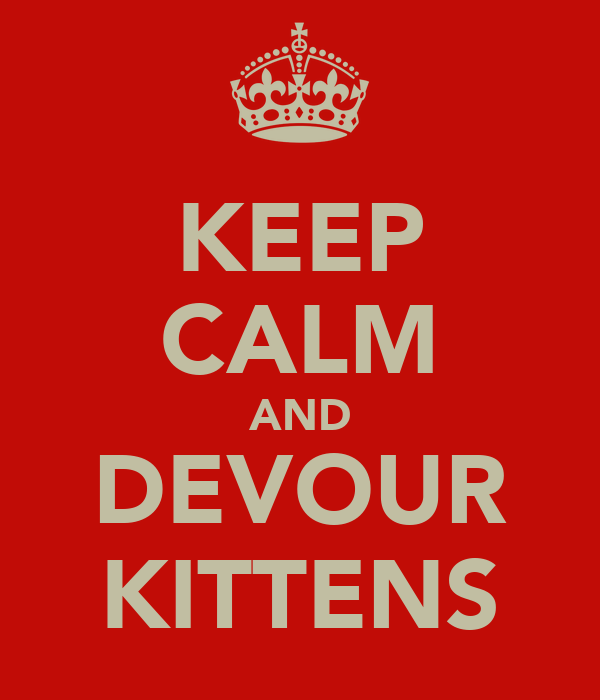 KEEP CALM AND DEVOUR KITTENS