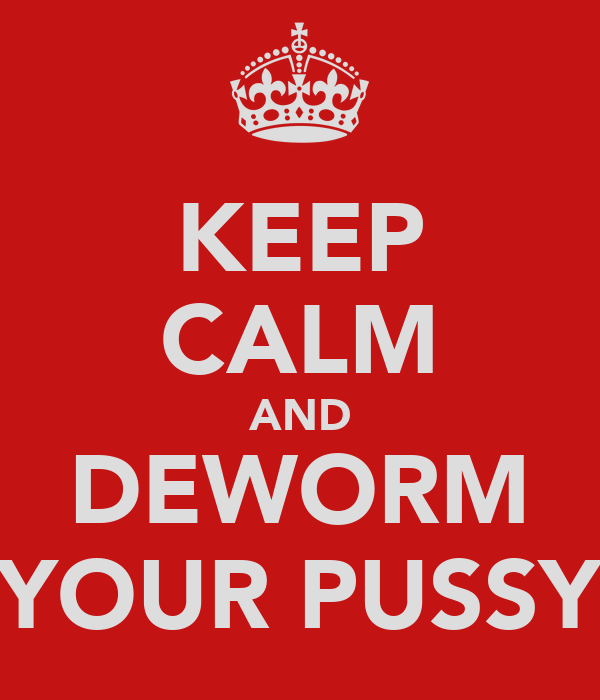 KEEP CALM AND DEWORM YOUR PUSSY