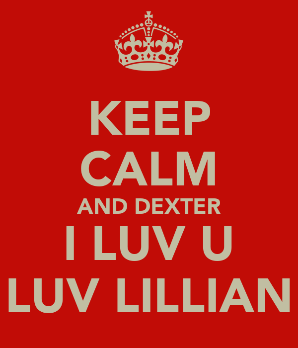 KEEP CALM AND DEXTER I LUV U LUV LILLIAN