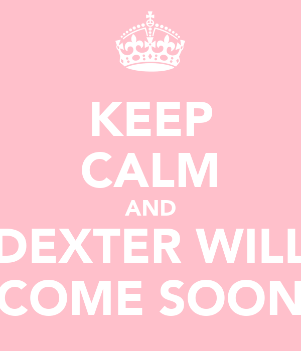 KEEP CALM AND DEXTER WILL COME SOON