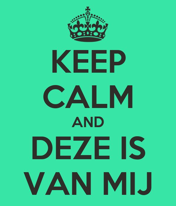 KEEP CALM AND DEZE IS VAN MIJ