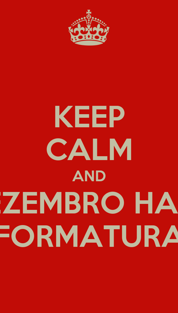 KEEP CALM AND DEZEMBRO HAVE FORMATURA