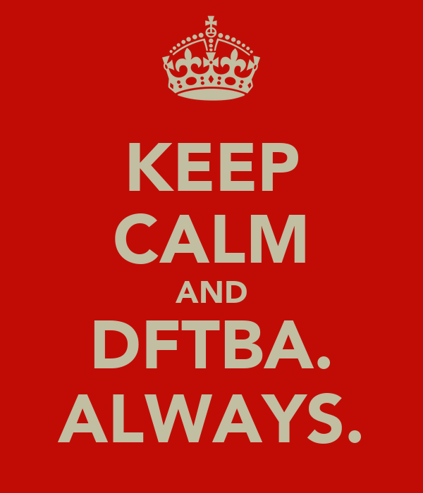 KEEP CALM AND DFTBA. ALWAYS.