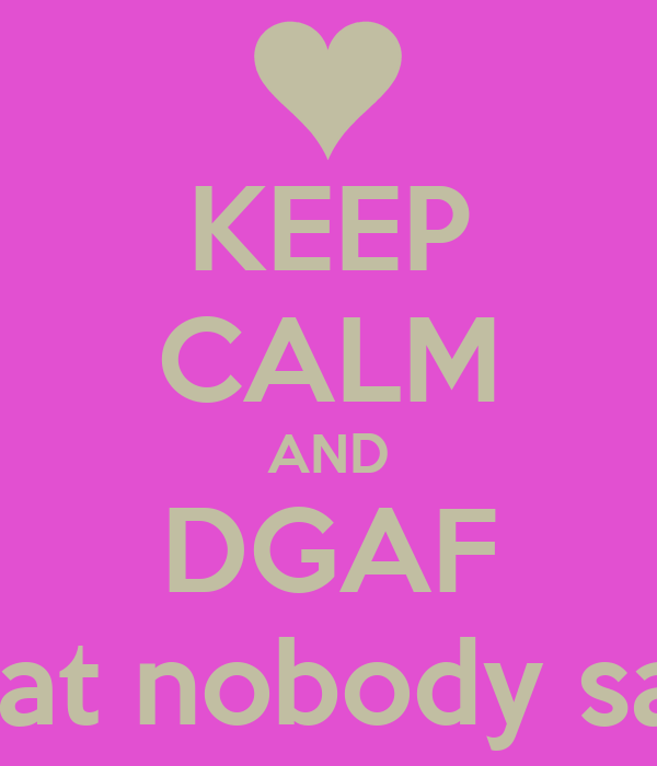 KEEP CALM AND DGAF wat nobody say