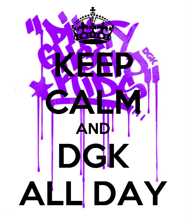 KEEP CALM AND DGK ALL DAY
