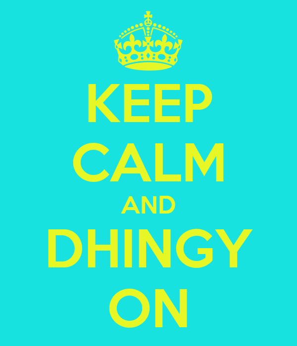 KEEP CALM AND DHINGY ON