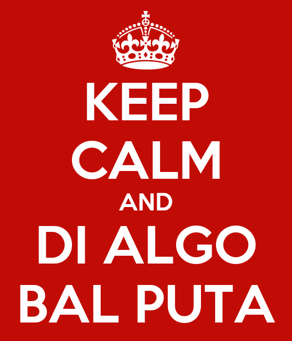 KEEP CALM AND DI ALGO BAL PUTA