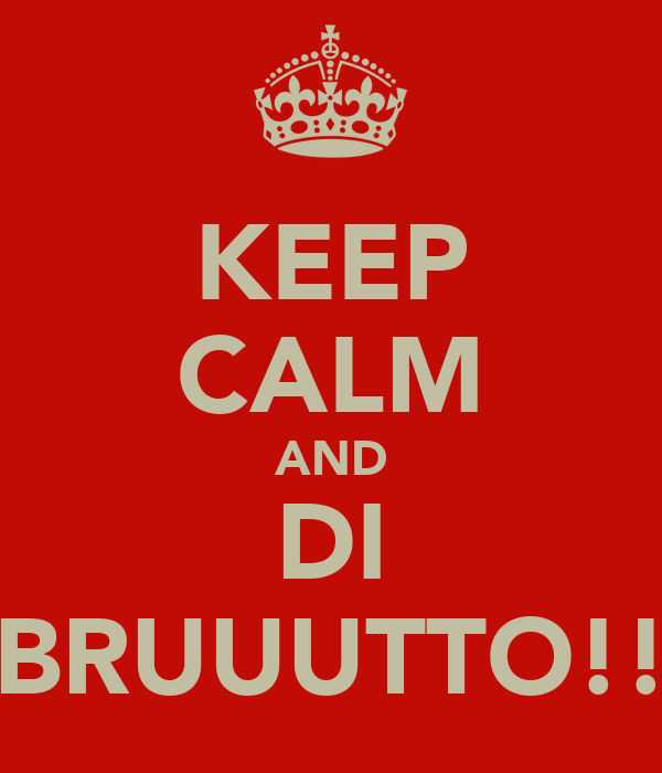 KEEP CALM AND DI BRUUUTTO!!