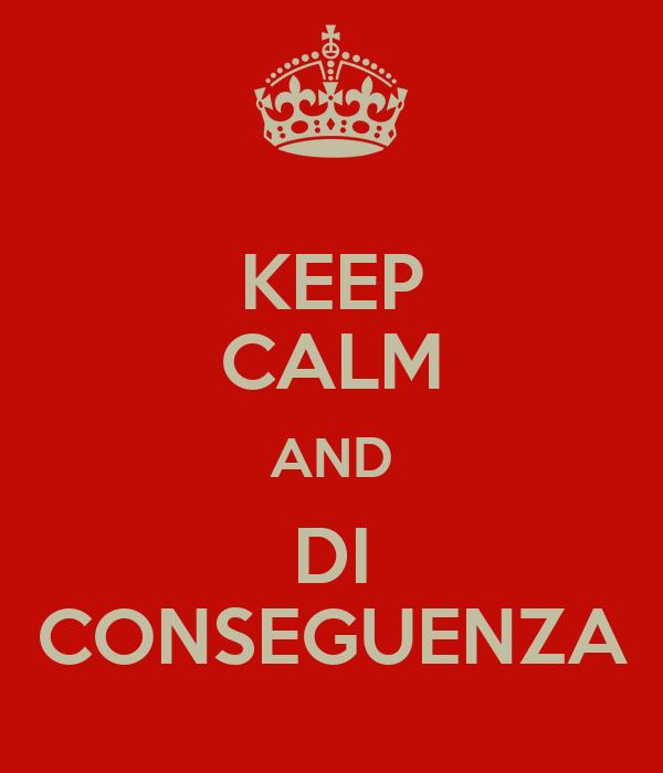 KEEP CALM AND DI CONSEGUENZA
