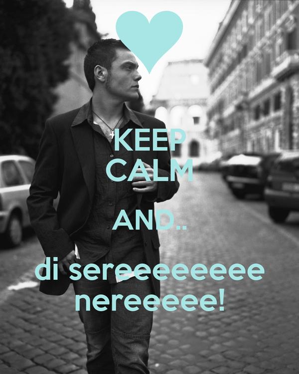 KEEP CALM AND.. di sereeeeeeee nereeeee!