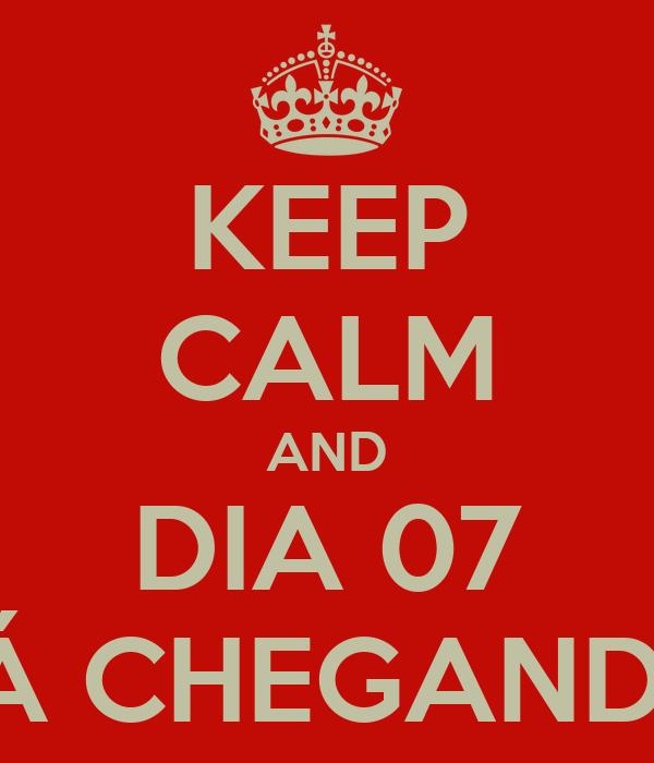 KEEP CALM AND DIA 07 TÁ CHEGANDO