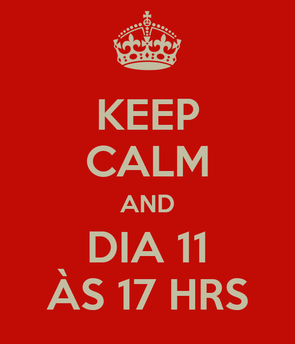 KEEP CALM AND DIA 11 ÀS 17 HRS