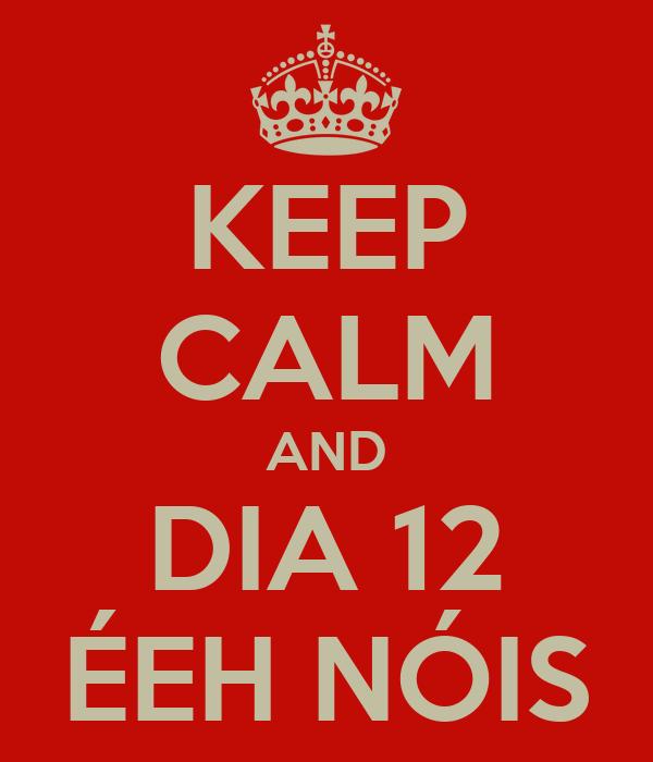 KEEP CALM AND DIA 12 ÉEH NÓIS