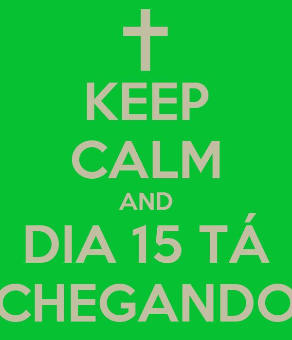 KEEP CALM AND DIA 15 TÁ CHEGANDO