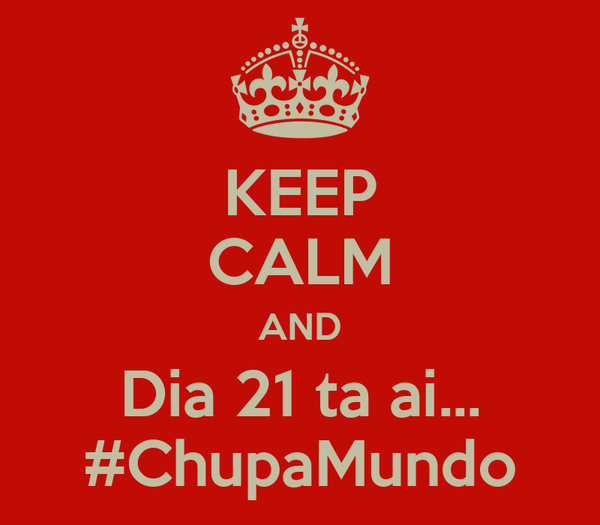 KEEP CALM AND Dia 21 ta ai... #ChupaMundo