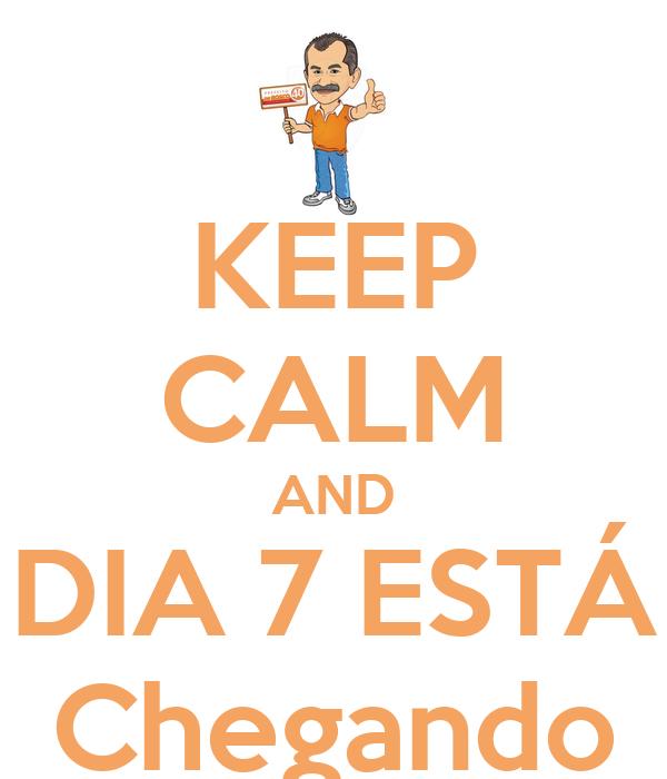 KEEP CALM AND DIA 7 ESTÁ Chegando
