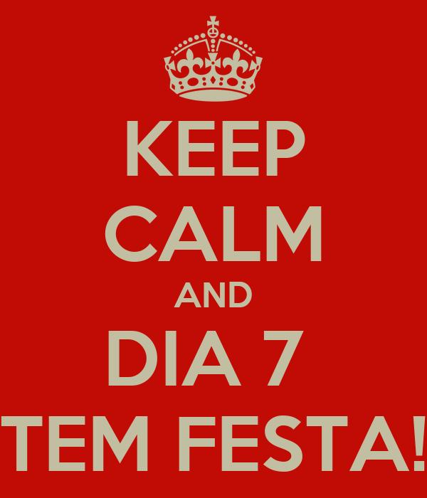 KEEP CALM AND DIA 7  TEM FESTA!