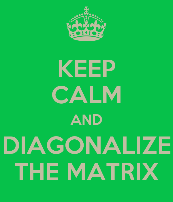 KEEP CALM AND DIAGONALIZE THE MATRIX